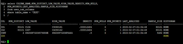 2 NUM_BUCKETS,LAST_ANALYZED,SAMPLE_SIZE,HISTOGRAM 3 from user_tab_columns 4 where table_name = 'TEST' 5 / COL NUM_DISTINCT LOW_VALUE HIGH_VALUE DENSITY NUM_NULLS NUM_BUCKETS LAST_ANALYZED SAMPLE_SIZE