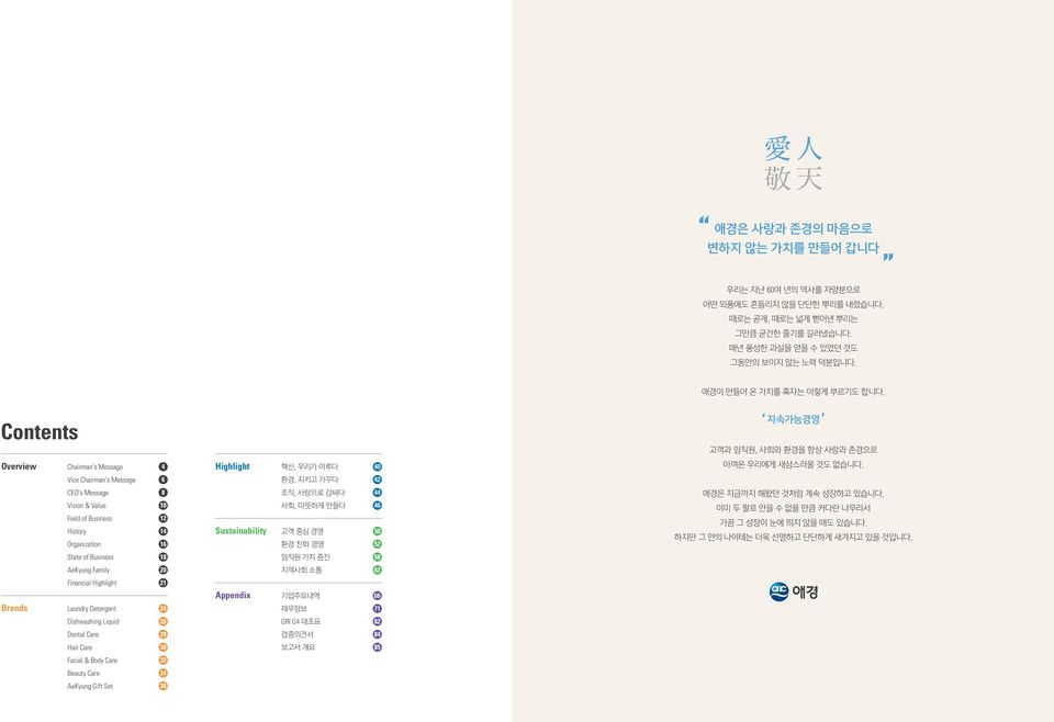 Vice Chairman's Message 6 환경, 지키고 가꾸다 42 CEO's Message Vision & Value Field of Business History Organization 8 10 12 14 16 Sustainability 조직, 사랑으로 감싸다 사회, 따뜻하게 만들다 고객 중심 경영 환경 친화 경영 44 46 50 52 애경은