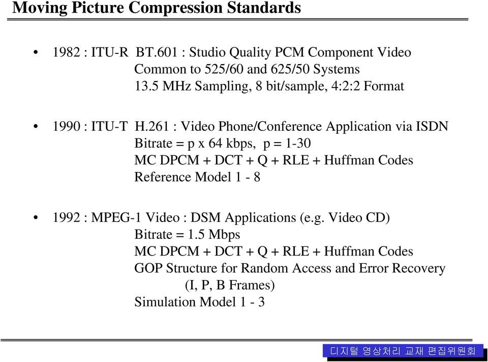261 : Video Phone/Conference Application via ISDN Bitrate = p x 64 kbps, p = 1-30 MC DPCM + DCT + Q + RLE + Huffman Codes Reference