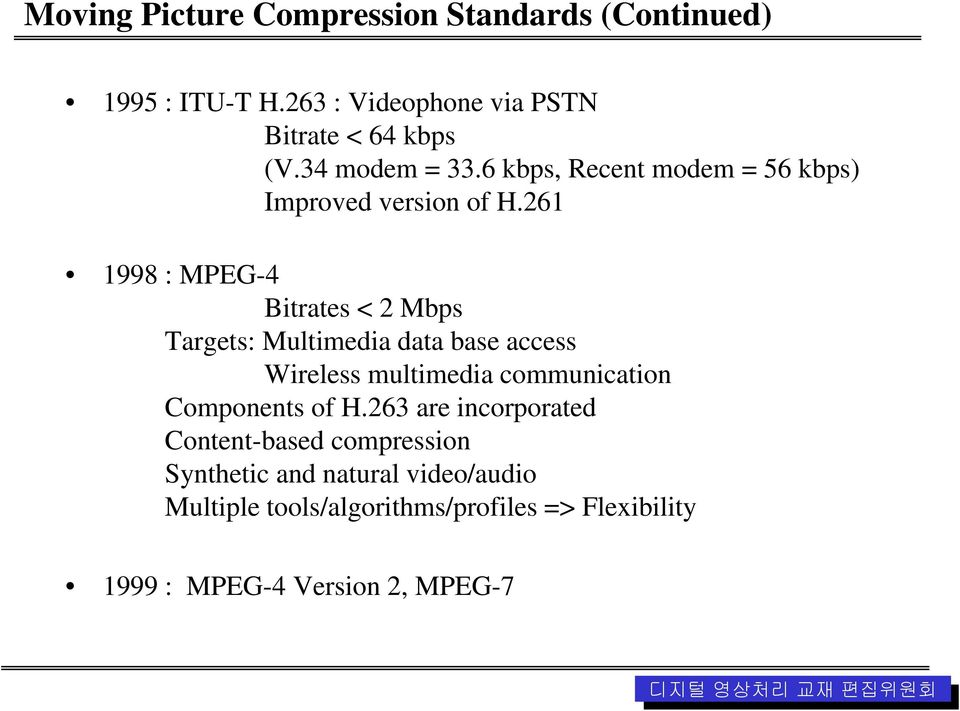 261 1998 : MPEG-4 Bitrates < 2 Mbps Targets: Multimedia data base access Wireless multimedia communication