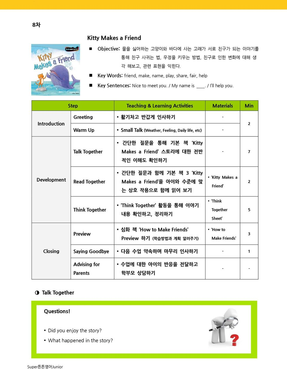 Step Teaching & Learning Activities Materials Min Introduction Greeting 활기차고 반갑게 인사하기 - Warm Up Small Talk (Weather, Feeling, Daily life, etc) - 2 Talk Together 간단한 질문을 통해 기본 책 Kitty Makes a Friend