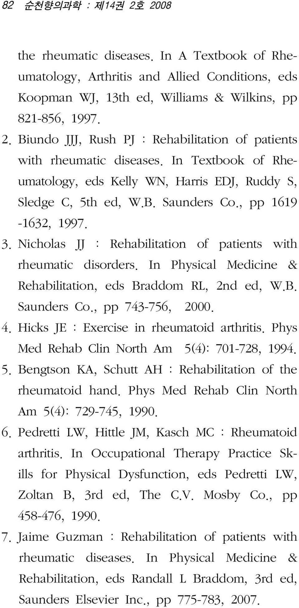 In Physical Medicine & Rehabilitation, eds Braddom RL, 2nd ed, W.B. Saunders Co., pp 743-756, 2000. 4.1Hicks JE : Exercise in rheumatoid arthritis. Phys Med Rehab Clin North Am 5(