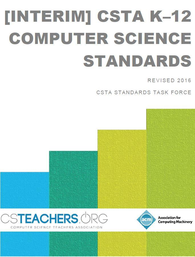 CSTA K-12 COMPUTER SCIENCE STANDARDS 1 The Interim CSTA K 12 Computer Science Standards delineate a core set of learning objectives designed to provide the foundation for a complete computer science