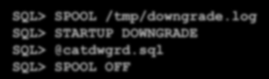 Fallback Strategy: catdwgrd.sql Downgrade with catdwgrd.sql to 10g Task in 11g environment: SQL> SPOOL /tmp/downgrade.